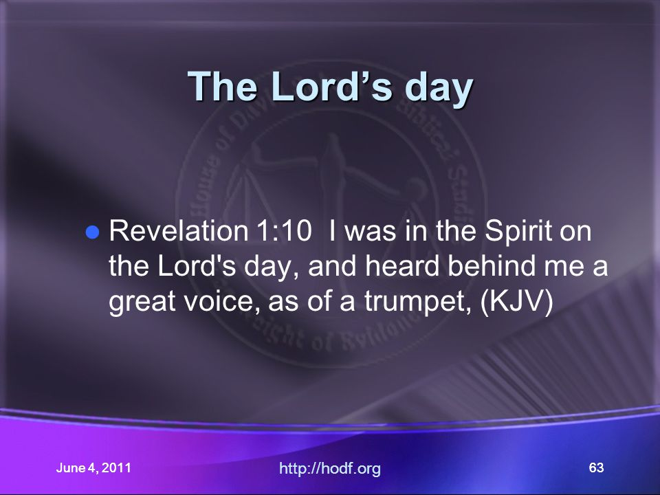 June 4, 201163 The Lord's day Revelation 1:10 I was in the Spirit on the Lord s day, and heard behind me a great voice, as of a trumpet, (KJV) June 4, 2011 http://hodf.org 63