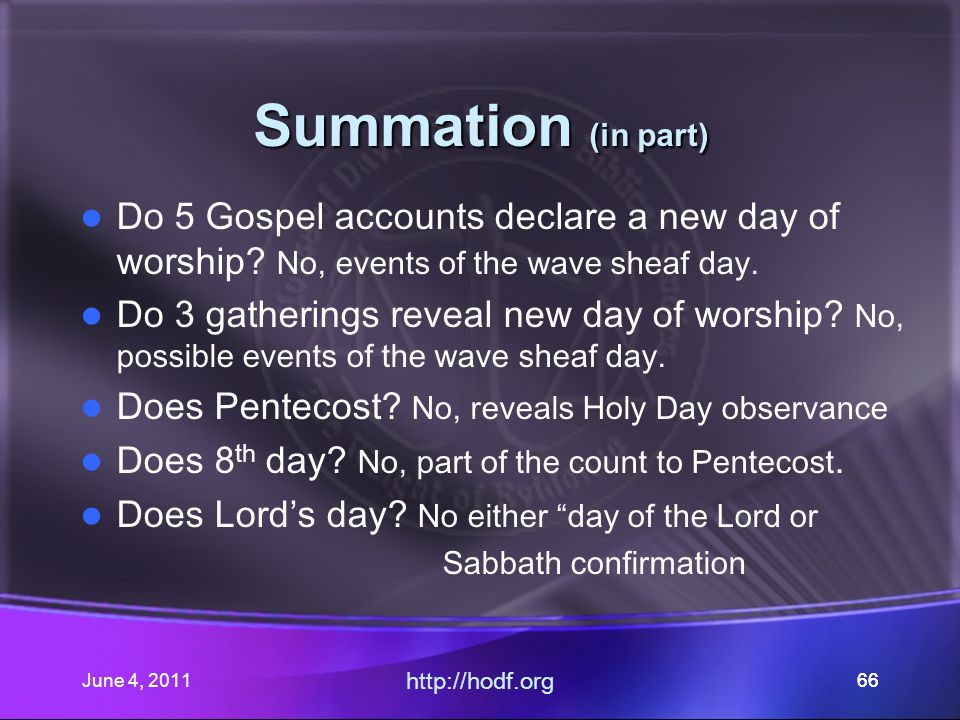 June 4, 201166 Summation (in part) Do 5 Gospel accounts declare a new day of worship.