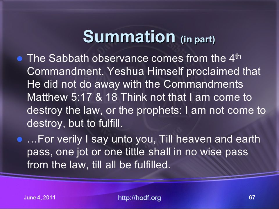June 4, 201167 Summation (in part) Summation (in part) The Sabbath observance comes from the 4 th Commandment.