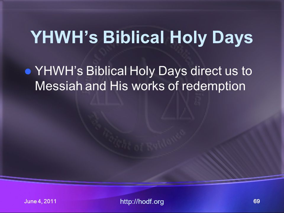 June 4, 201169 YHWH's Biblical Holy Days YHWH's Biblical Holy Days direct us to Messiah and His works of redemption http://hodf.org 69