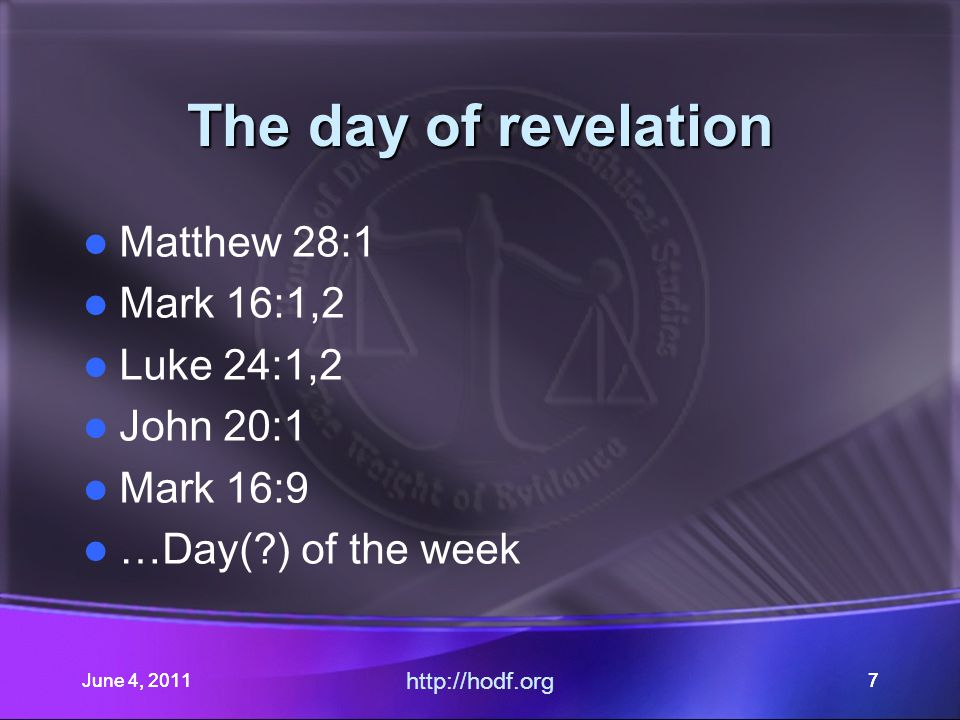 June 4, 201128 The day of revelation Matthew 28:1 Mark 16:1,2 Luke 24:1,2 John 20:1 Mark 16:9 …Day(?) of the week June 4, 2011 http://hodf.org 28