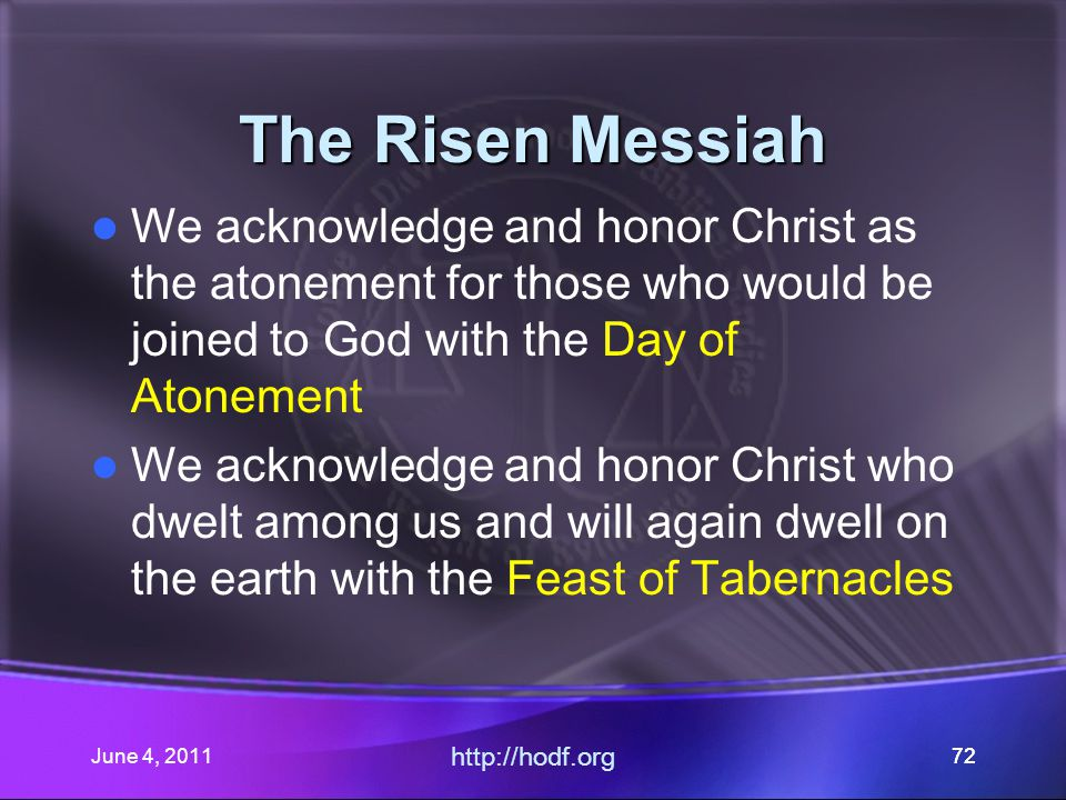 June 4, 201172 The Risen Messiah We acknowledge and honor Christ as the atonement for those who would be joined to God with the Day of Atonement We acknowledge and honor Christ who dwelt among us and will again dwell on the earth with the Feast of Tabernacles http://hodf.org 72