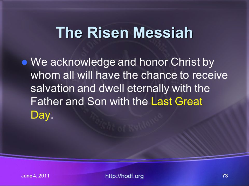 June 4, 201173 The Risen Messiah We acknowledge and honor Christ by whom all will have the chance to receive salvation and dwell eternally with the Father and Son with the Last Great Day.