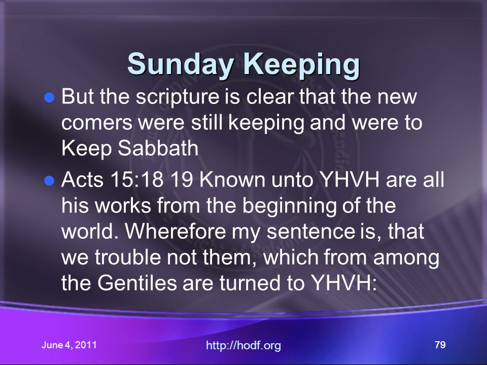 June 4, 201179 Sunday Keeping But the scripture is clear that the new comers were still keeping and were to Keep Sabbath Acts 15:18 19 Known unto YHVH are all his works from the beginning of the world.