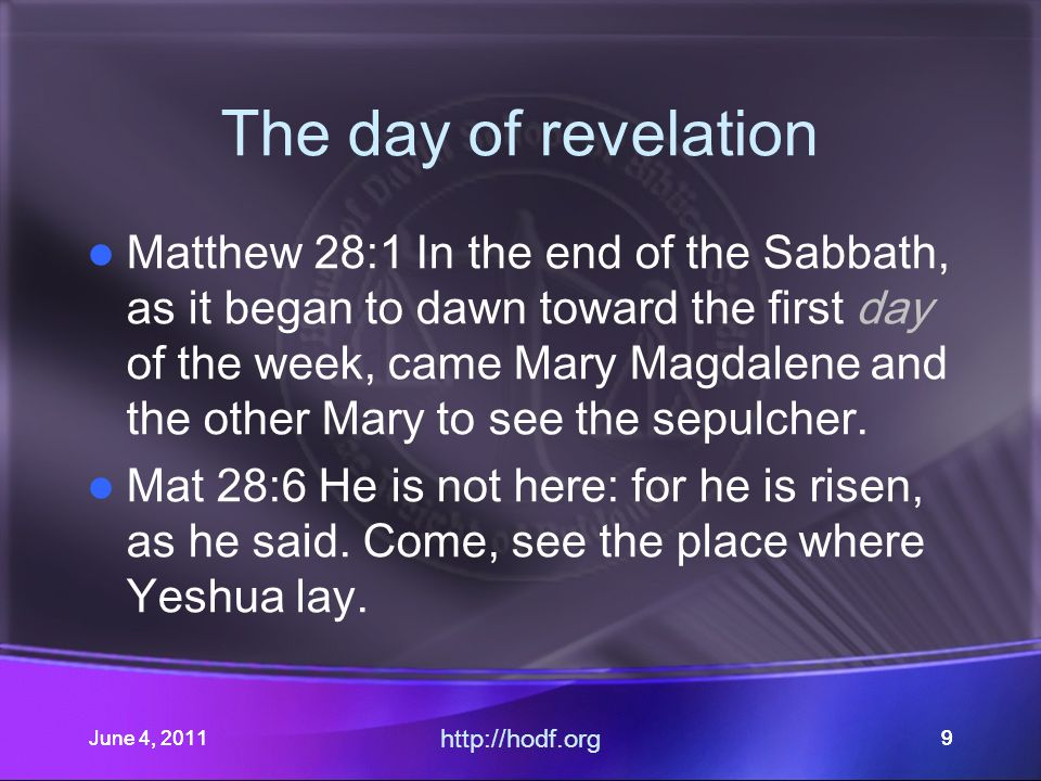 June 4, 201110June 4, 2011 http://hodf.org 10 The day of revelation Matthew 28:1 Mark 16:1,2 Luke 24:1,2 John 20:1 Mark 16:9 …Day(?) of the week