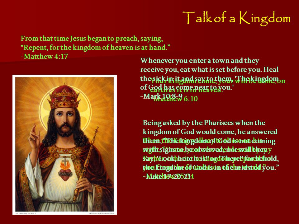 Talk of a Kingdom From that time Jesus began to preach, saying, Repent, for the kingdom of heaven is at hand. -Matthew 4:17 Your kingdom come, your will be done, on earth as it is in heaven.