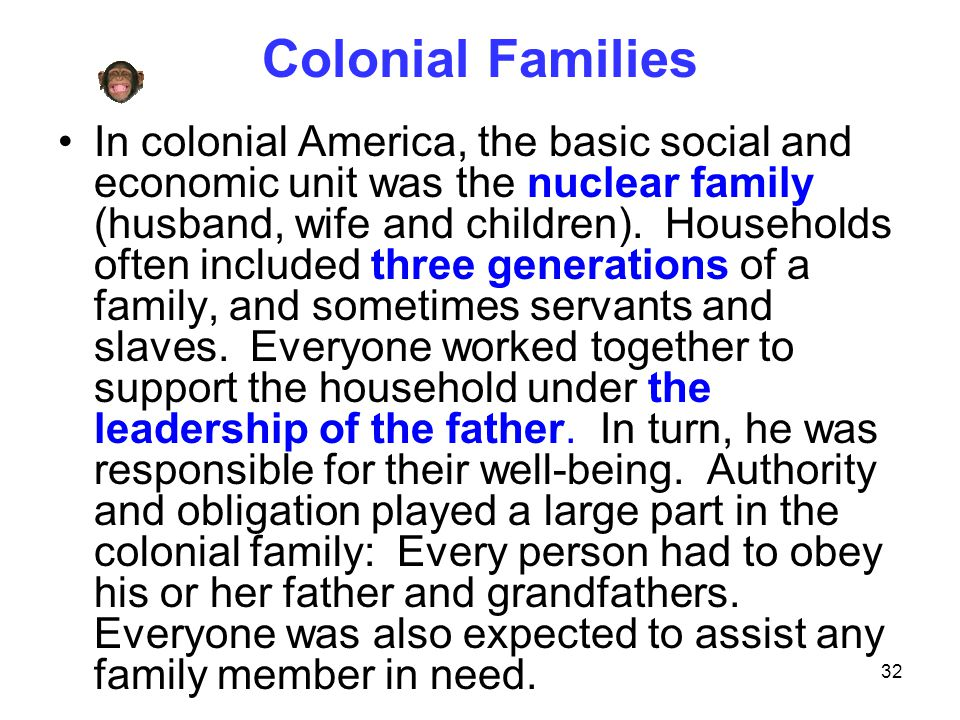 32 Colonial Families In colonial America, the basic social and economic unit was the nuclear family (husband, wife and children). Households often inc