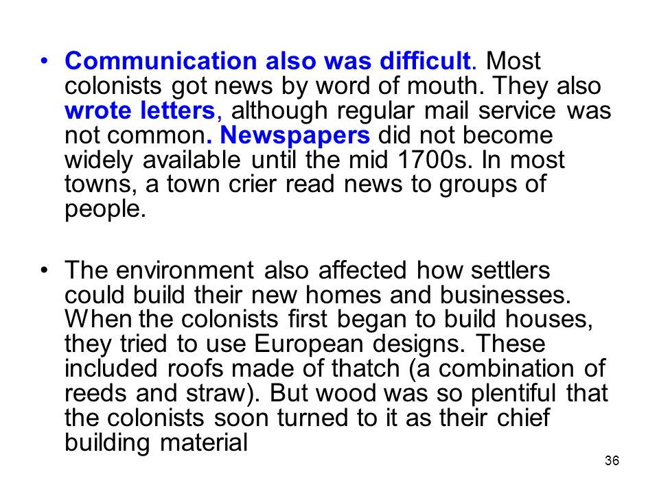 36 Communication also was difficult. Most colonists got news by word of mouth. They also wrote letters, although regular mail service was not common.