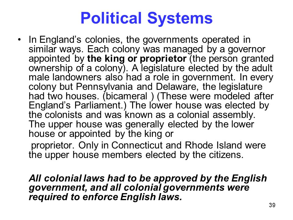 39 Political Systems In England's colonies, the governments operated in similar ways. Each colony was managed by a governor appointed by the king or p
