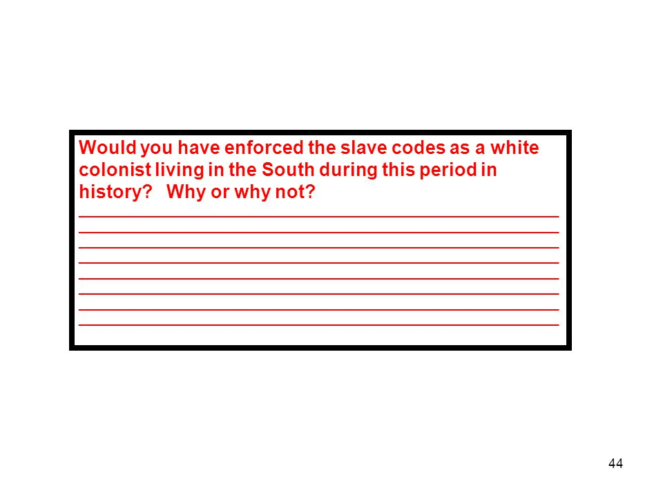 44 Would you have enforced the slave codes as a white colonist living in the South during this period in history? Why or why not? ____________________