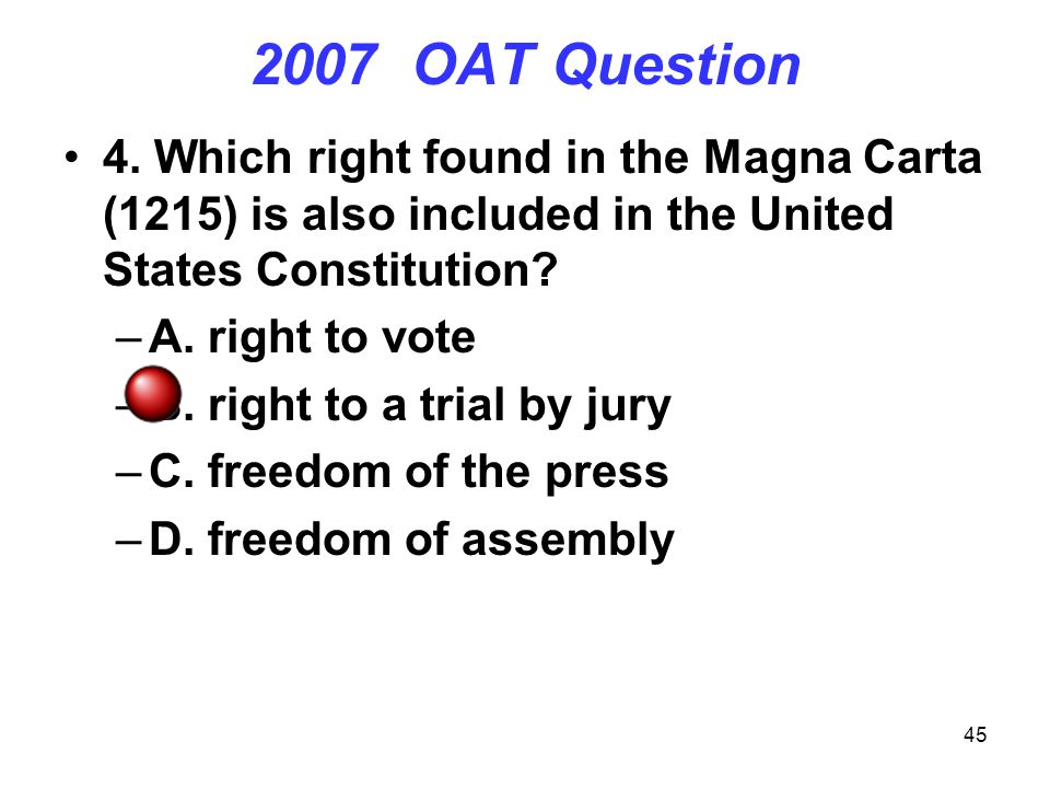 45 2007 OAT Question 4. Which right found in the Magna Carta (1215) is also included in the United States Constitution? –A. right to vote –B. right to