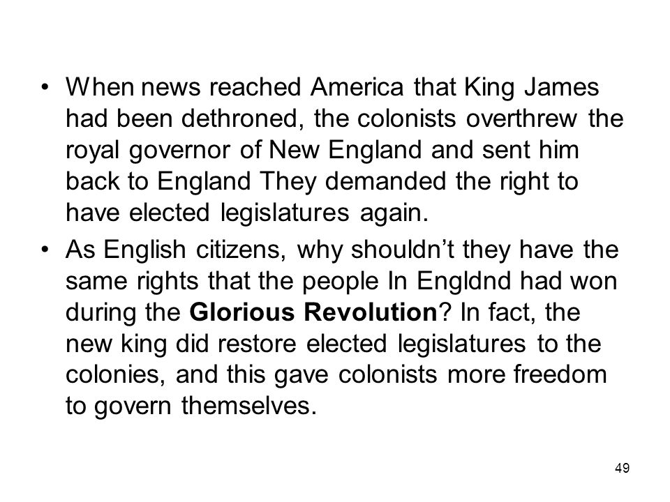 49 When news reached America that King James had been dethroned, the colonists overthrew the royal governor of New England and sent him back to Englan
