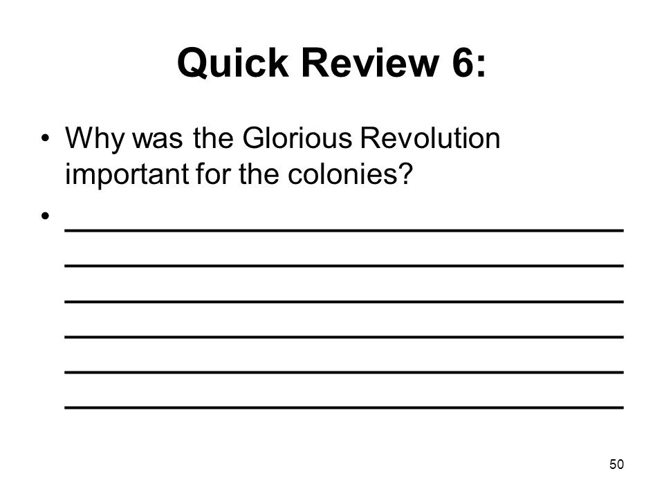 50 Quick Review 6: Why was the Glorious Revolution important for the colonies? __________________________________ __________________________________ _
