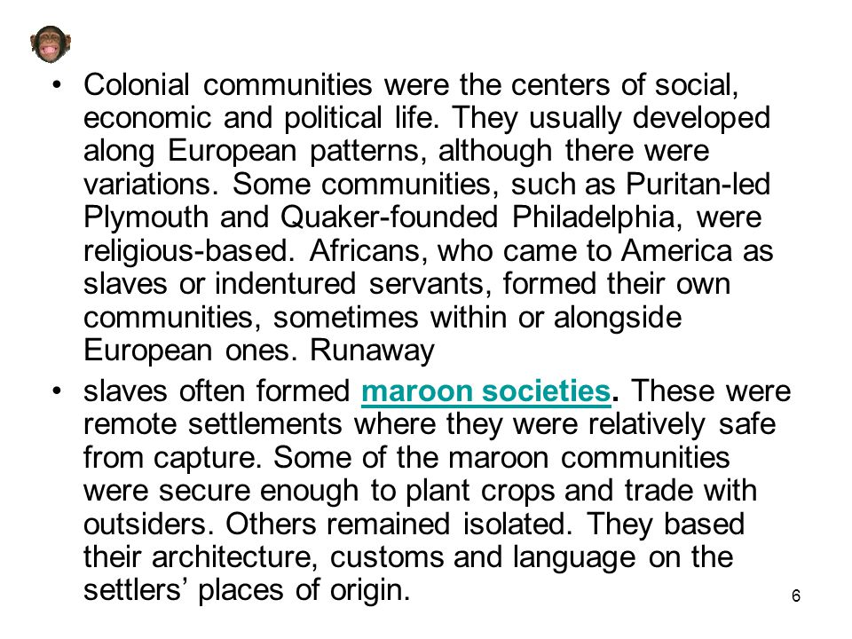6 Colonial communities were the centers of social, economic and political life. They usually developed along European patterns, although there were va