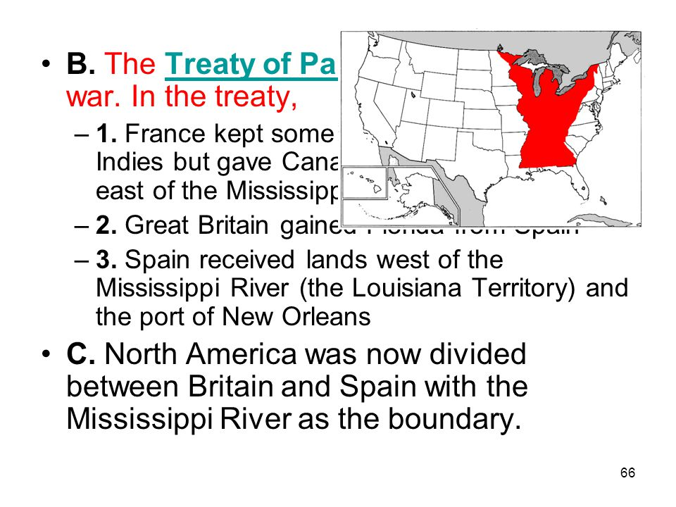 66 B. The Treaty of Paris of 1763 ended the war. In the treaty,Treaty of Paris of 1763 –1. France kept some of its islands in the West Indies but gave