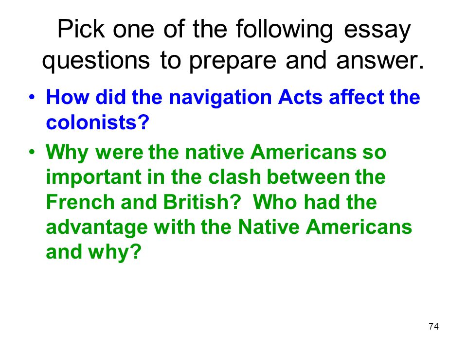 74 Pick one of the following essay questions to prepare and answer. How did the navigation Acts affect the colonists? Why were the native Americans so