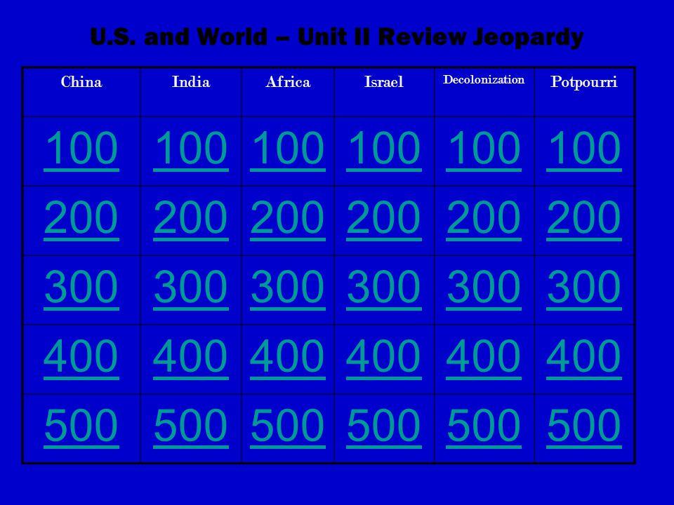 U.S. and World – Unit II Review Jeopardy ChinaIndiaAfricaIsrael Decolonization Potpourri 100 200 300 400 500