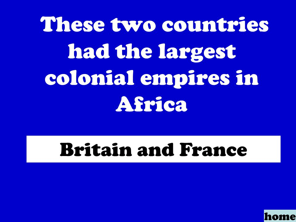 These two countries had the largest colonial empires in Africa home Britain and France