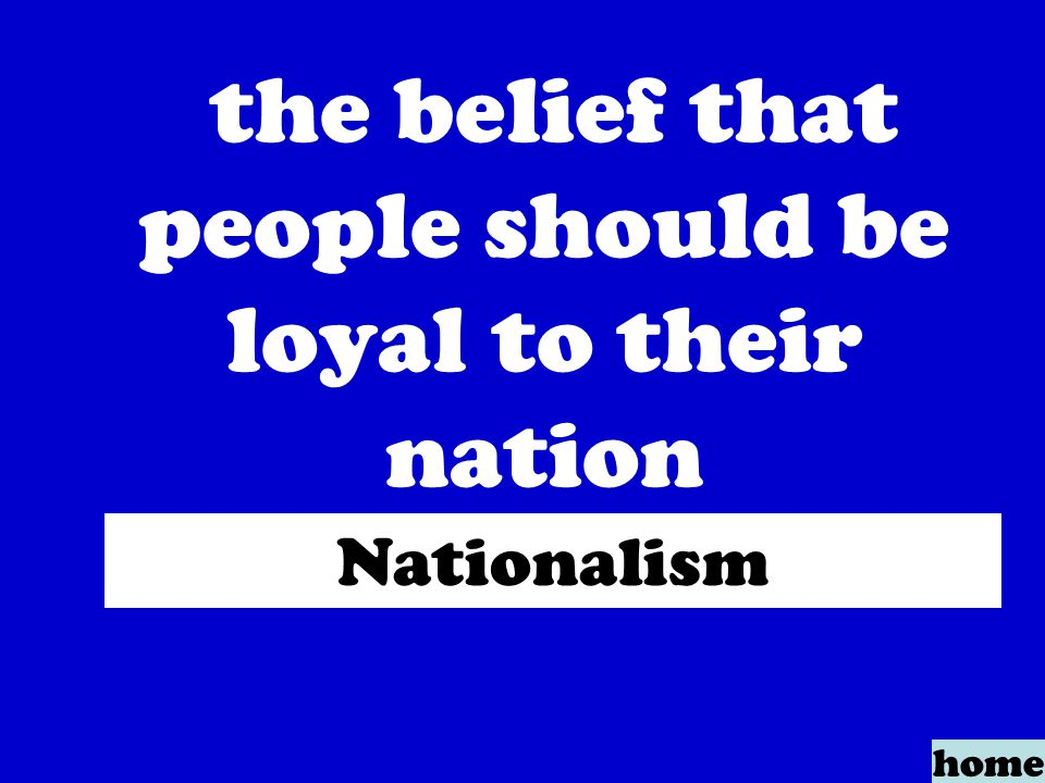 the belief that people should be loyal to their nation home Nationalism
