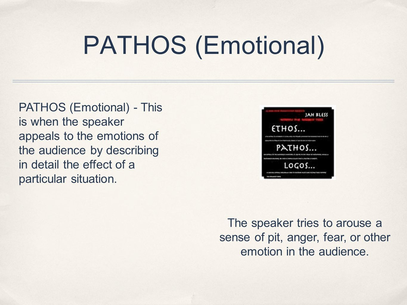 PATHOS (Emotional) PATHOS (Emotional) - This is when the speaker appeals to the emotions of the audience by describing in detail the effect of a particular situation.