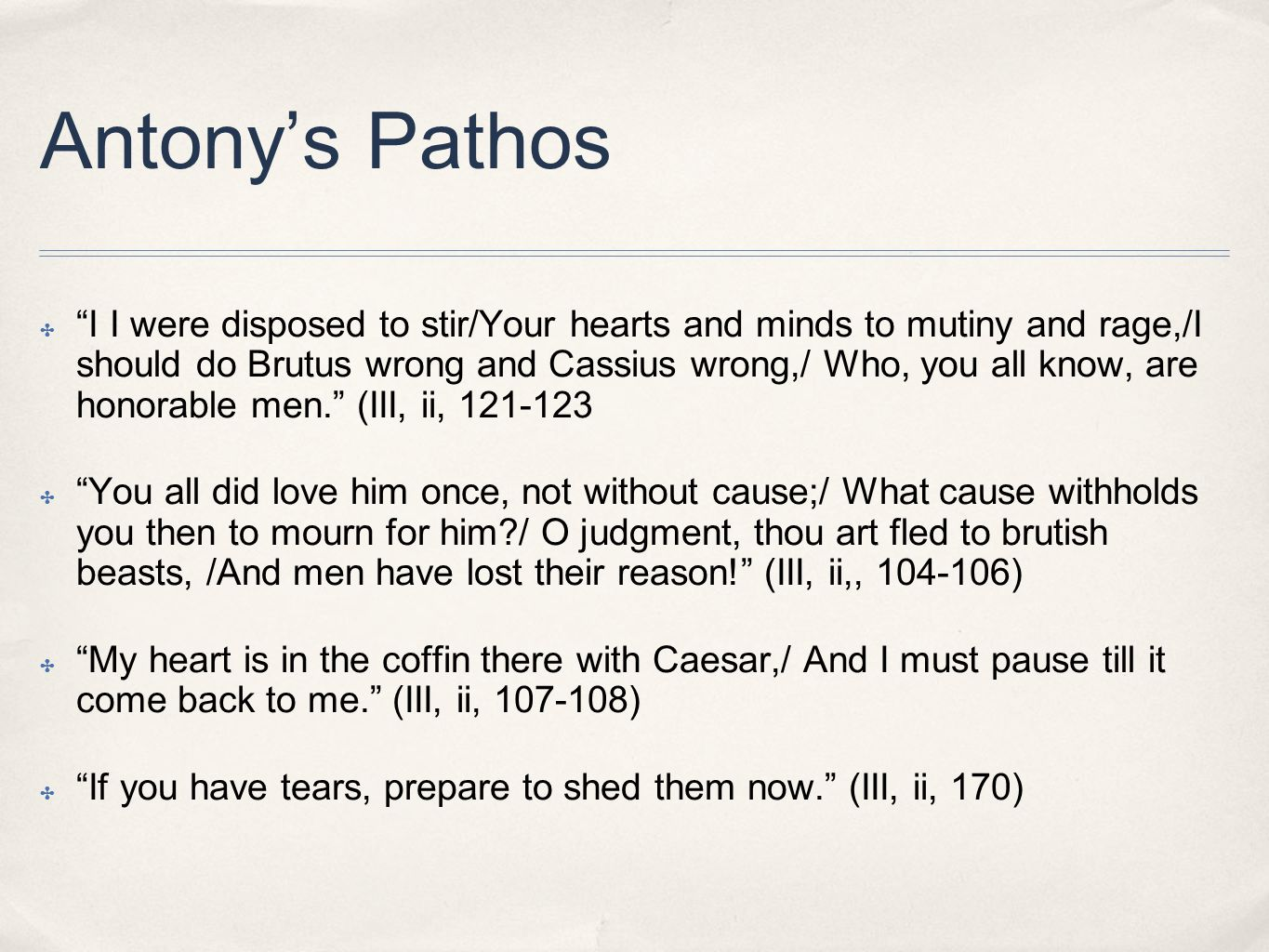 Antony's Pathos ✤ I I were disposed to stir/Your hearts and minds to mutiny and rage,/I should do Brutus wrong and Cassius wrong,/ Who, you all know, are honorable men. (III, ii, 121-123 ✤ You all did love him once, not without cause;/ What cause withholds you then to mourn for him / O judgment, thou art fled to brutish beasts, /And men have lost their reason! (III, ii,, 104-106) ✤ My heart is in the coffin there with Caesar,/ And I must pause till it come back to me. (III, ii, 107-108) ✤ If you have tears, prepare to shed them now. (III, ii, 170)