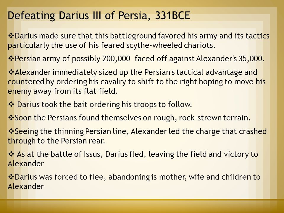 Defeating Darius III of Persia, 331BCE  Darius made sure that this battleground favored his army and its tactics particularly the use of his feared s