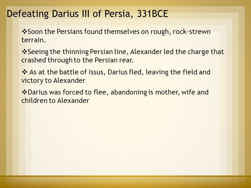 Defeating Darius III of Persia, 331BCE  Soon the Persians found themselves on rough, rock-strewn terrain.  Seeing the thinning Persian line, Alexand