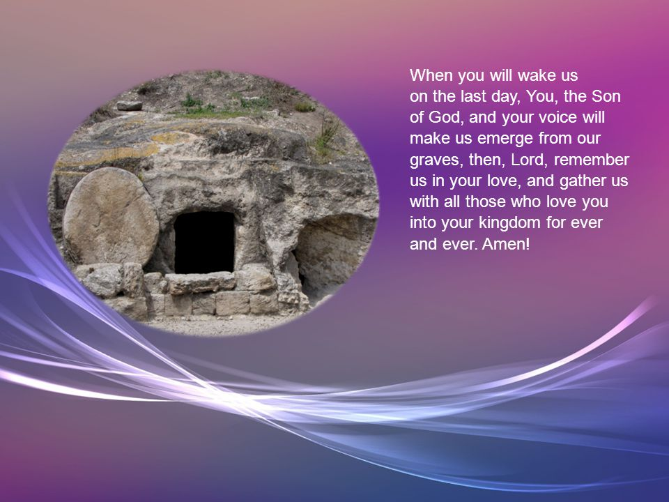 You were buried in the tomb, you, Eternal Life. Who among us cried for you, Joy of the world.