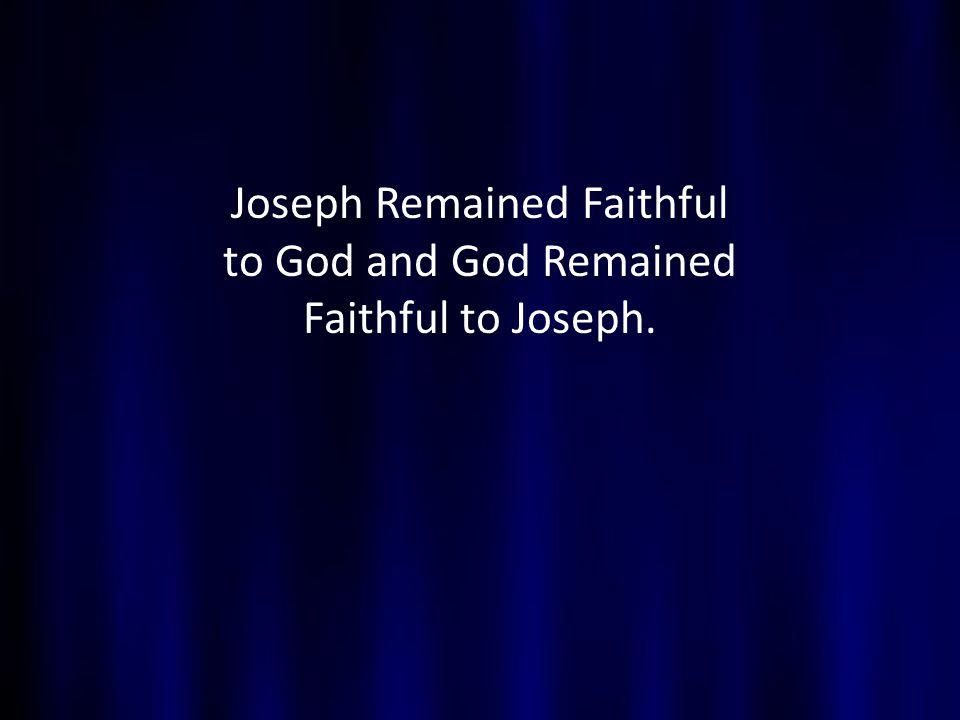 Joseph Remained Faithful to God and God Remained Faithful to Joseph.