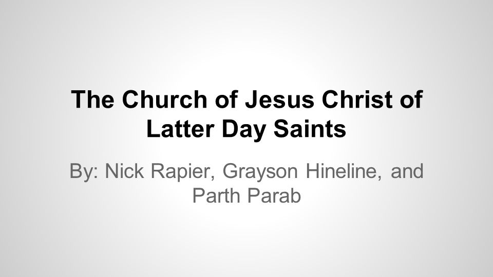 The Church of Jesus Christ of Latter Day Saints By: Nick Rapier, Grayson Hineline, and Parth Parab