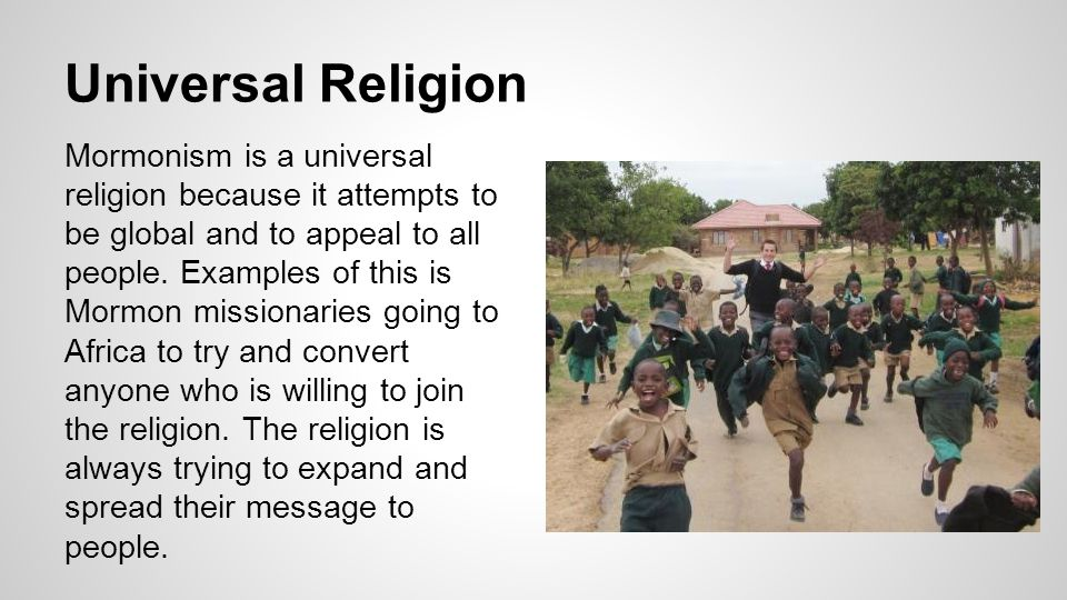 Universal Religion Mormonism is a universal religion because it attempts to be global and to appeal to all people.