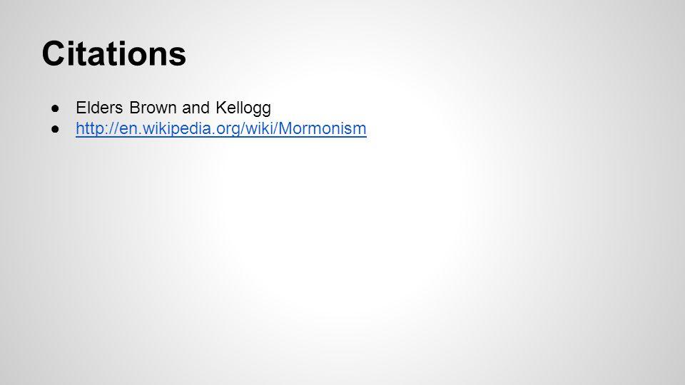 Citations ●Elders Brown and Kellogg ●http://en.wikipedia.org/wiki/Mormonismhttp://en.wikipedia.org/wiki/Mormonism