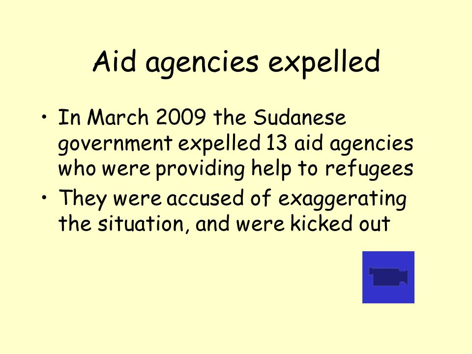 Aid agencies expelled In March 2009 the Sudanese government expelled 13 aid agencies who were providing help to refugees They were accused of exaggerating the situation, and were kicked out