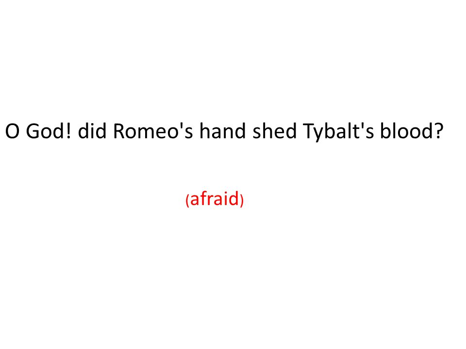 O God! did Romeo s hand shed Tybalt s blood (horror) ( afraid )