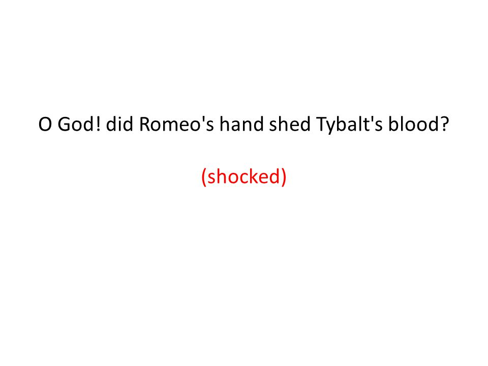 O God! did Romeo s hand shed Tybalt s blood (shocked) (anger)