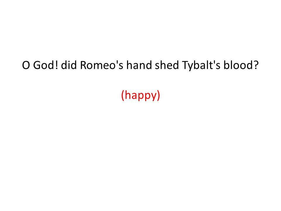 O God! did Romeo s hand shed Tybalt s blood (happy) (sorrow)
