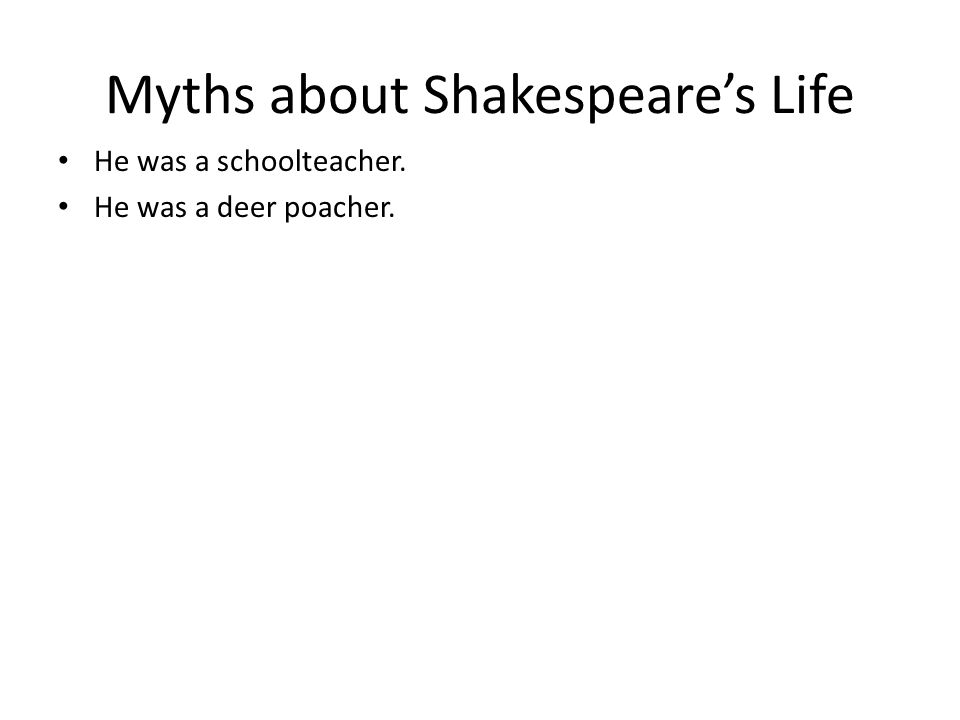 Myths about Shakespeare's Life He was a schoolteacher. He was a deer poacher.