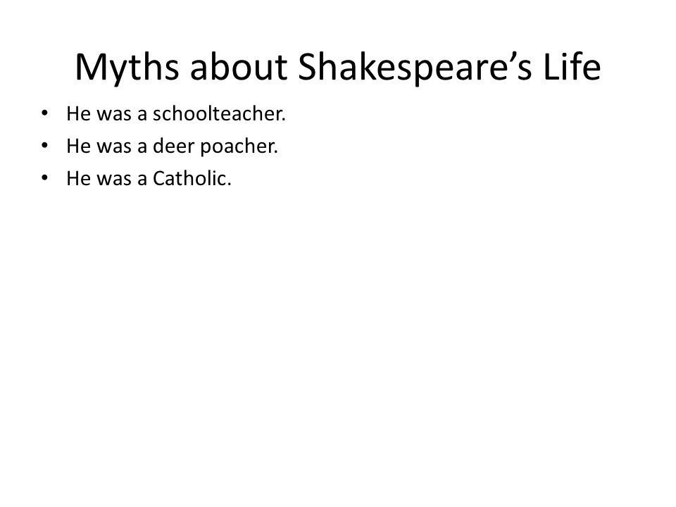 Myths about Shakespeare's Life He was a schoolteacher. He was a deer poacher. He was a Catholic.