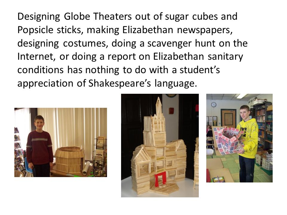 Designing Globe Theaters out of sugar cubes and Popsicle sticks, making Elizabethan newspapers, designing costumes, doing a scavenger hunt on the Internet, or doing a report on Elizabethan sanitary conditions has nothing to do with a student's appreciation of Shakespeare's language.