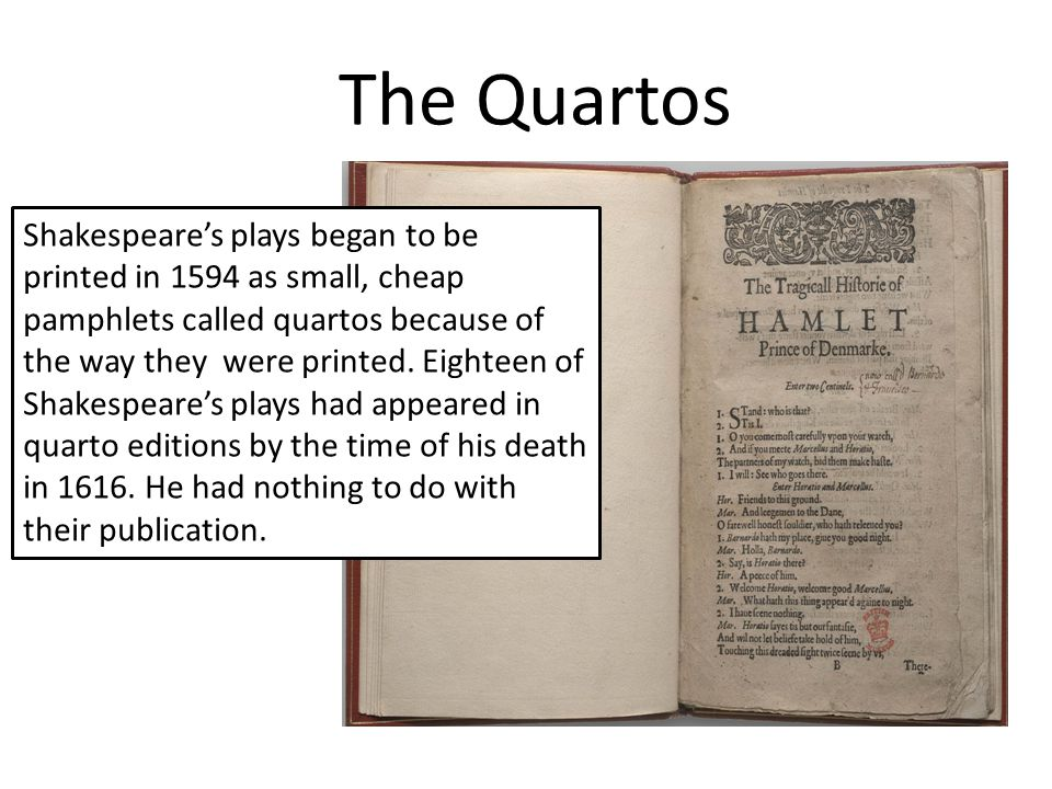 The Quartos Shakespeare's plays began to be printed in 1594 as small, cheap pamphlets called quartos because of the way they were printed.