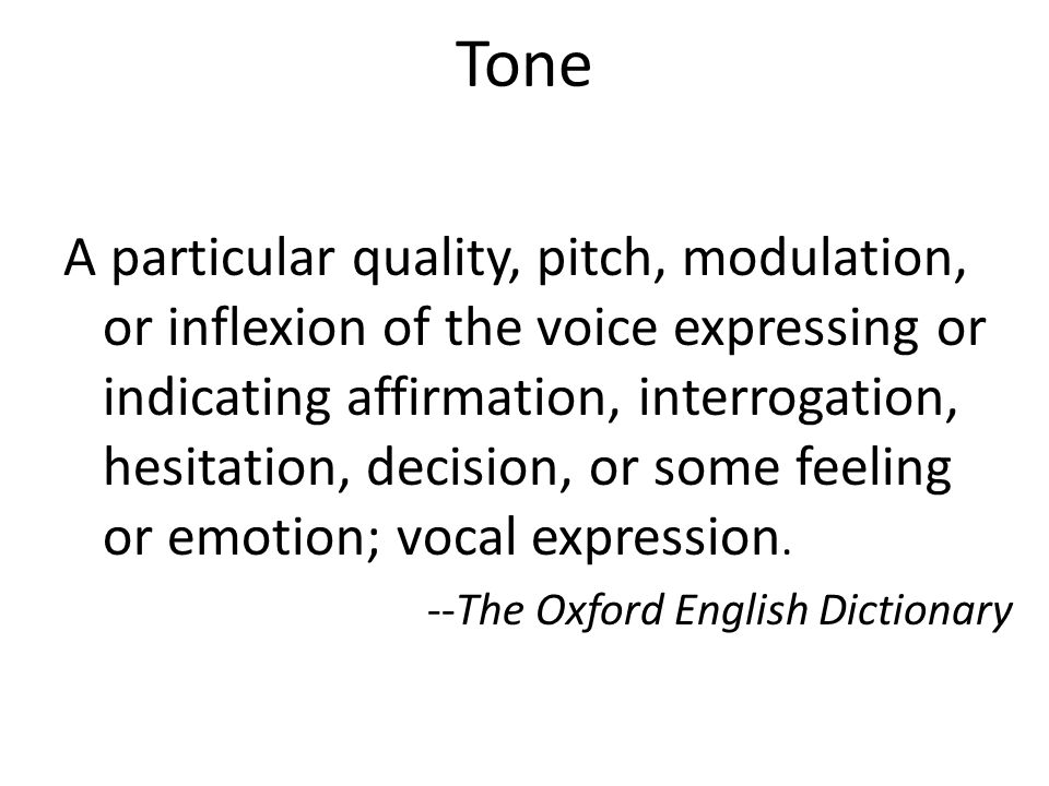 Tone A particular quality, pitch, modulation, or inflexion of the voice expressing or indicating affirmation, interrogation, hesitation, decision, or some feeling or emotion; vocal expression.