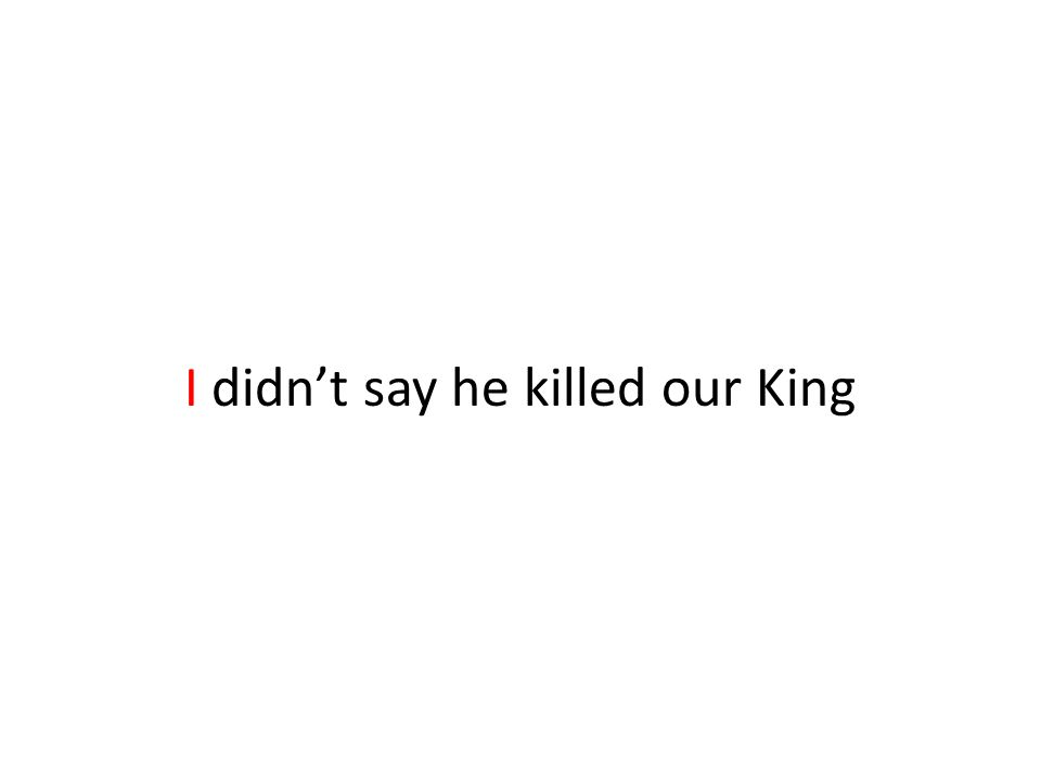 I didn't say he killed our King