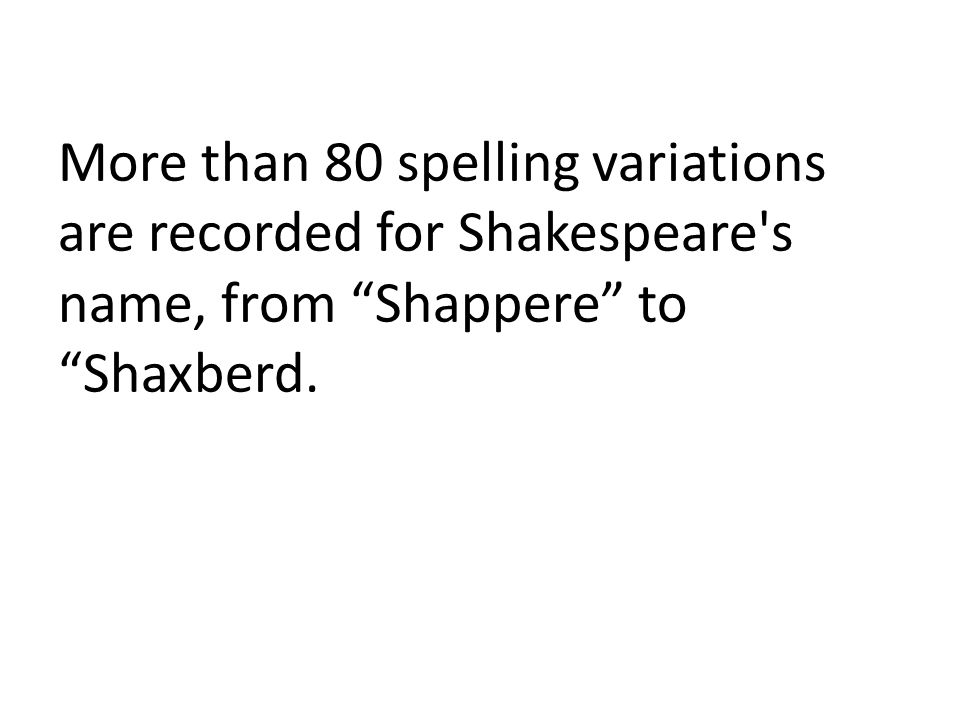 More than 80 spelling variations are recorded for Shakespeare s name, from Shappere to Shaxberd.