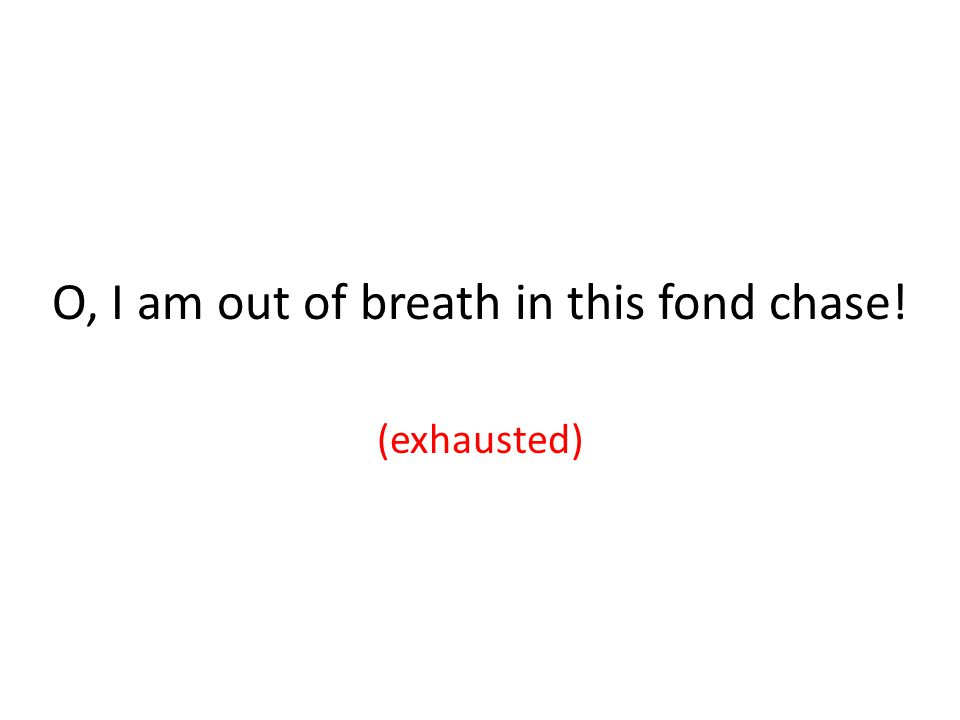 O, I am out of breath in this fond chase! (exhausted)