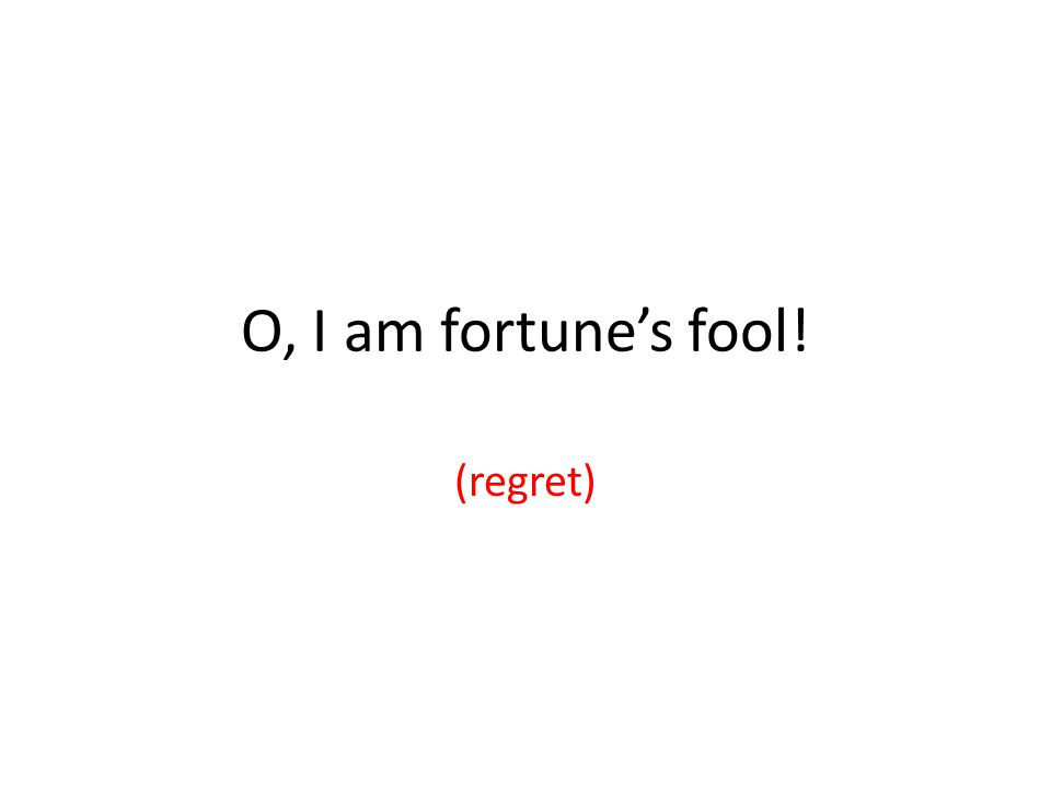 O, I am fortune's fool! (regret)