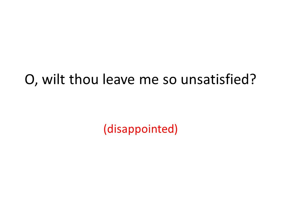 O, wilt thou leave me so unsatisfied (disappointed)
