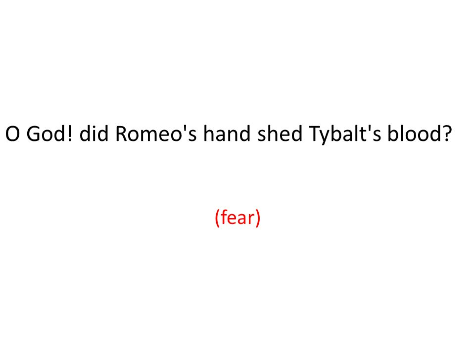 O God! did Romeo s hand shed Tybalt s blood (fear)