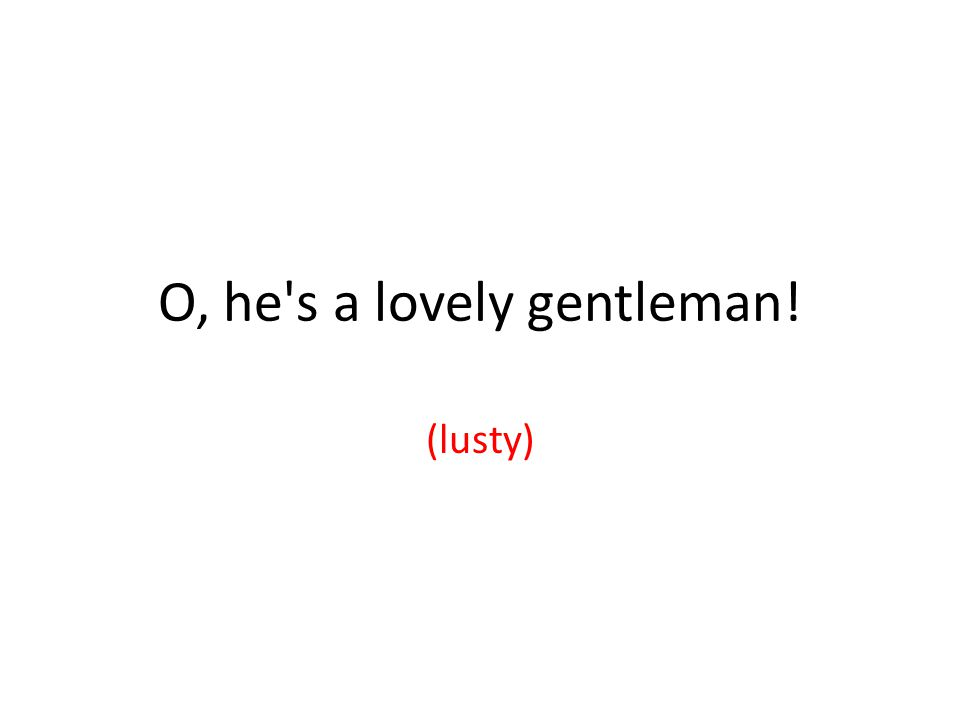 O, he s a lovely gentleman! (lusty)