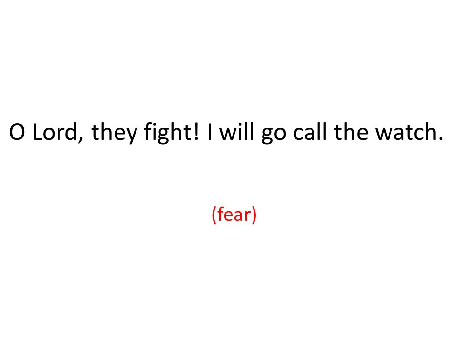 O Lord, they fight! I will go call the watch. (fear)
