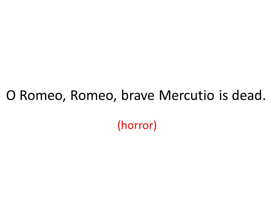 O Romeo, Romeo, brave Mercutio is dead. (horror)